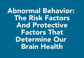 Abnormal Behavior: The risk factors and protective factors that determine our brain health