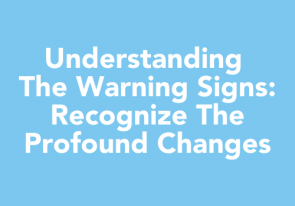 Understanding the Warning Signs: Recognize the profound changes