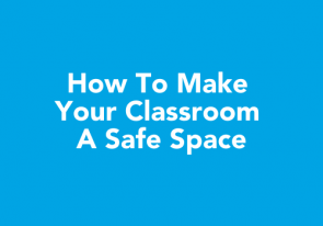 Learn How To Create Classroom Safe Spaces