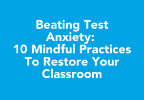 Beating Test Anxiety: 10 Mindful Practices to Restore Your Classroom