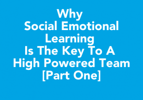 Why Social Emotional Learning is the Key to a High Powered Team [Part One]