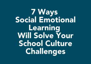 7 Ways Social Emotional Learning Will Solve Your School Culture Challenges