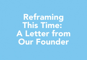 Reframing This Time: A Letter From Our Founder