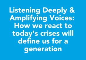 Listening Deeply & Amplifying Voices: How we react to today's crises will define us for a generation