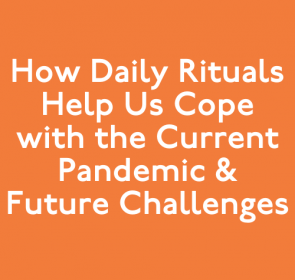How Daily Rituals Help Us Cope with the Current Pandemic & Future Challenges