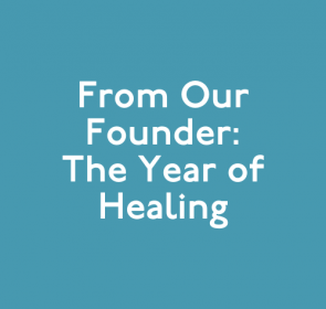 From Our Founder: The Year of Healing