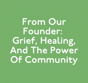 From Our Founder: Grief, Healing, and the Power of Community