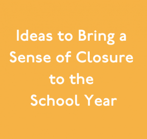 Ideas to Bring a Sense of Closure to the School Year