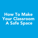 How To Make Your Classroom A Safe Space
