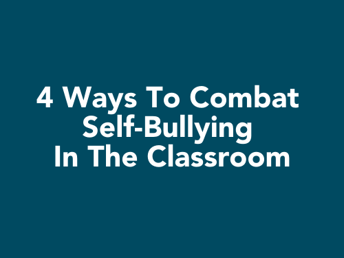 4 Ways To Combat Self-Bullying In The Classroom